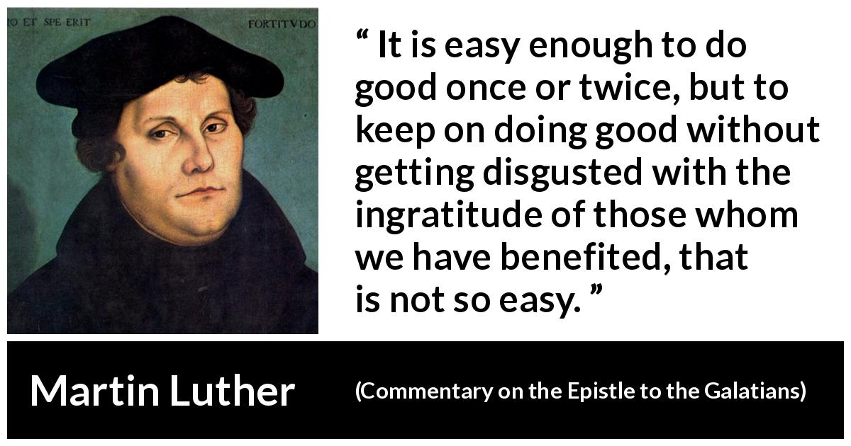 "Martin Luther about ingratitude (""Commentary on the Epistle to the Galatians"", 1535) - It is easy enough to do good once or twice, but to keep on doing good without getting disgusted with the ingratitude of those whom we have benefited, that is not so easy."
