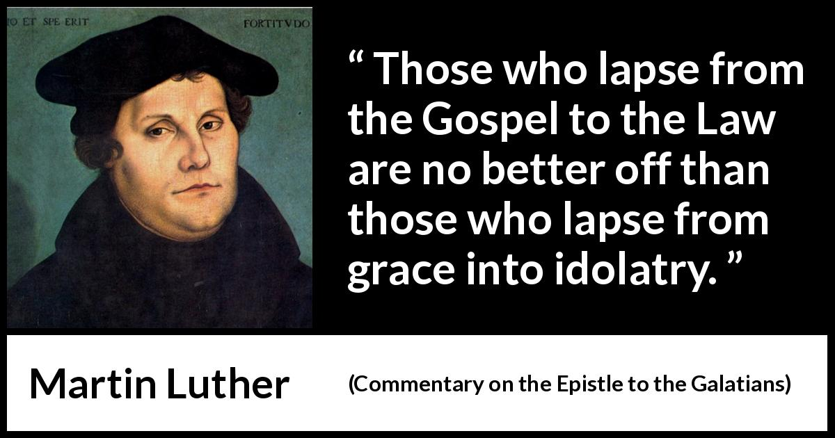 "Martin Luther about law (""Commentary on the Epistle to the Galatians"", 1535) - Those who lapse from the Gospel to the Law are no better off than those who lapse from grace into idolatry."