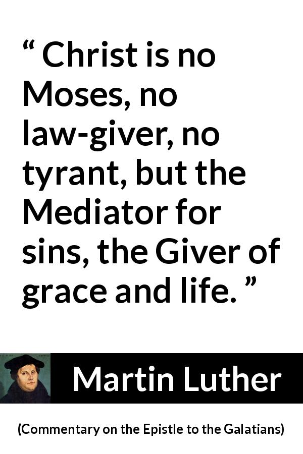 "Martin Luther about life (""Commentary on the Epistle to the Galatians"", 1535) - Christ is no Moses, no law-giver, no tyrant, but the Mediator for sins, the Giver of grace and life."
