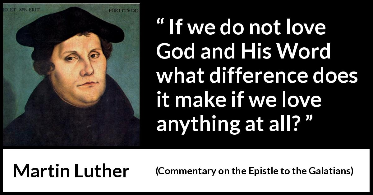 "Martin Luther about love (""Commentary on the Epistle to the Galatians"", 1535) - If we do not love God and His Word what difference does it make if we love anything at all?"