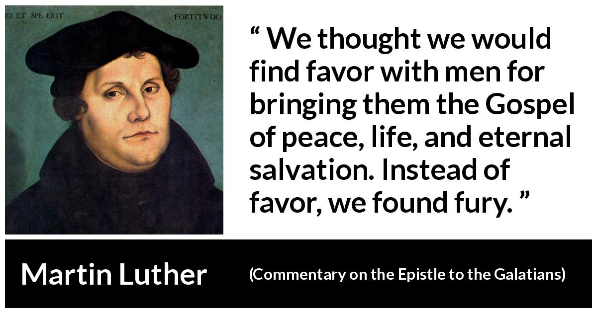 "Martin Luther about peace (""Commentary on the Epistle to the Galatians"", 1535) - We thought we would find favor with men for bringing them the Gospel of peace, life, and eternal salvation. Instead of favor, we found fury."