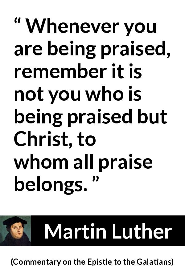 "Martin Luther about praise (""Commentary on the Epistle to the Galatians"", 1535) - Whenever you are being praised, remember it is not you who is being praised but Christ, to whom all praise belongs."