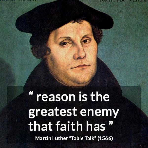 "Martin Luther about reason (""Table Talk"", 1566) - reason is the greatest enemy that faith has"