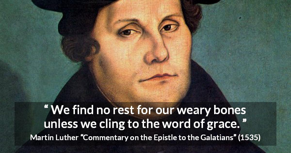 "Martin Luther about rest (""Commentary on the Epistle to the Galatians"", 1535) - We find no rest for our weary bones unless we cling to the word of grace."