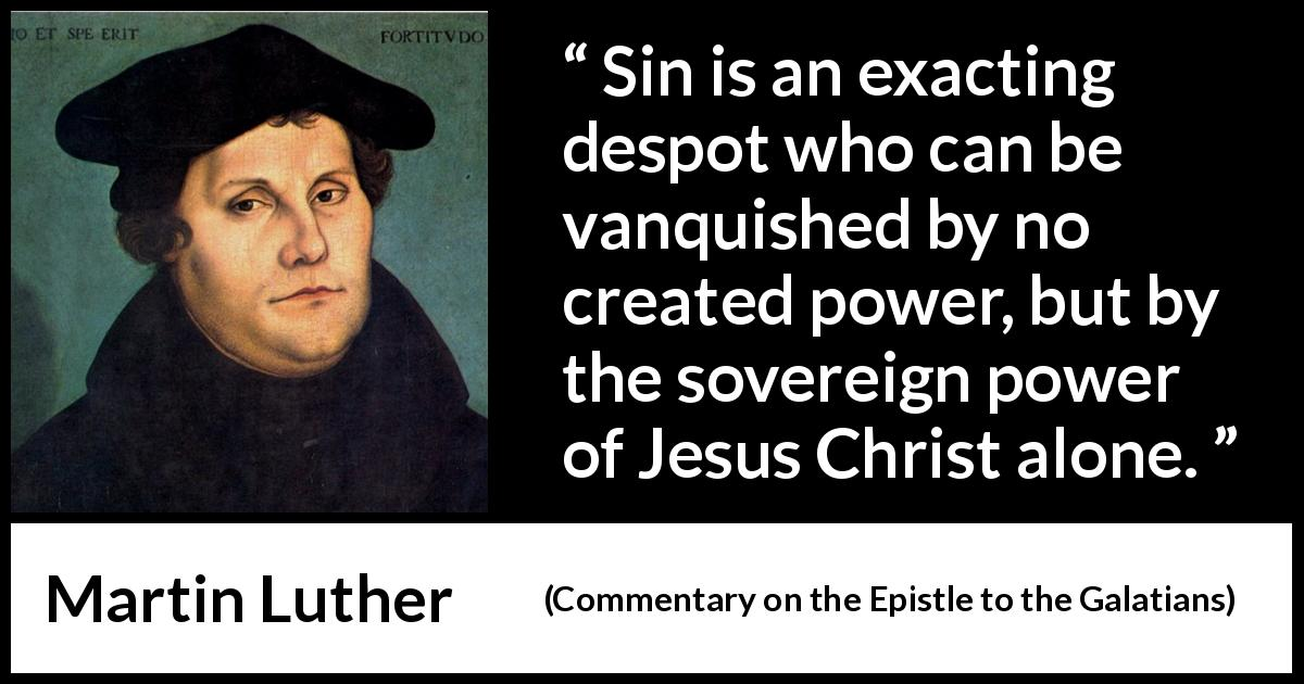 "Martin Luther about sin (""Commentary on the Epistle to the Galatians"", 1535) - Sin is an exacting despot who can be vanquished by no created power, but by the sovereign power of Jesus Christ alone."