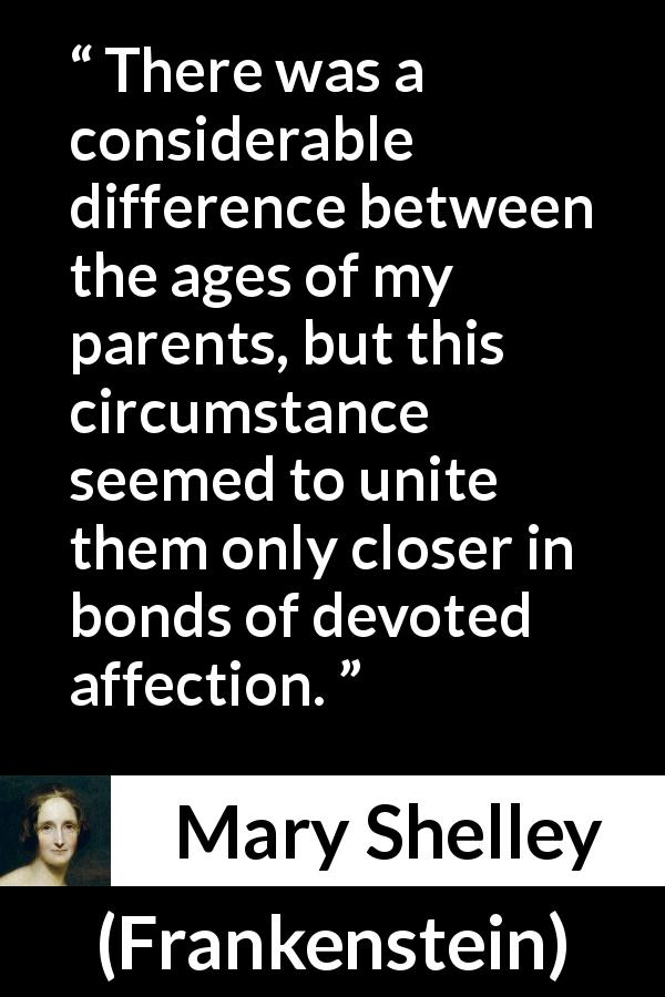 Mary Shelley - Frankenstein - There was a considerable difference between the ages of my parents, but this circumstance seemed to unite them only closer in bonds of devoted affection.