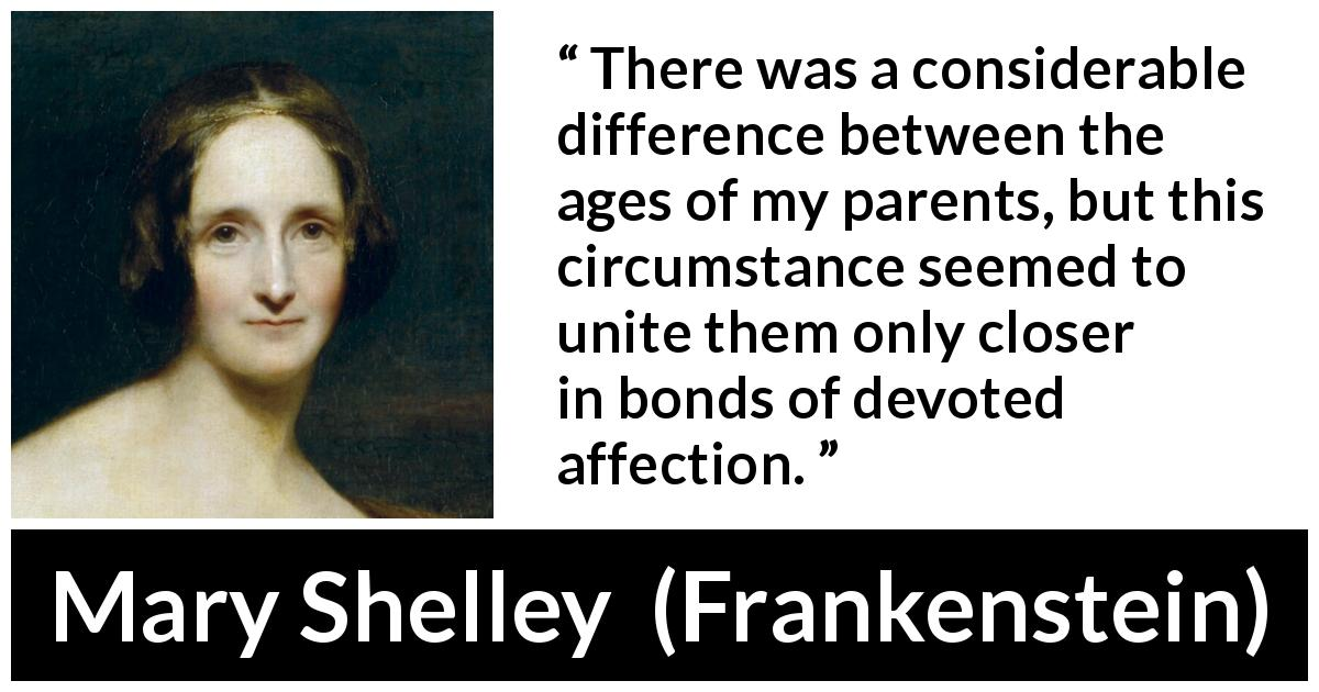 "Mary Shelley about age (""Frankenstein"", 1818) - There was a considerable difference between the ages of my parents, but this circumstance seemed to unite them only closer in bonds of devoted affection."