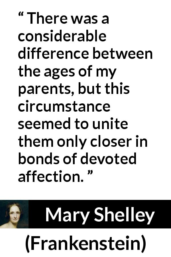 Mary Shelley quote about age from Frankenstein (1818) - There was a considerable difference between the ages of my parents, but this circumstance seemed to unite them only closer in bonds of devoted affection.