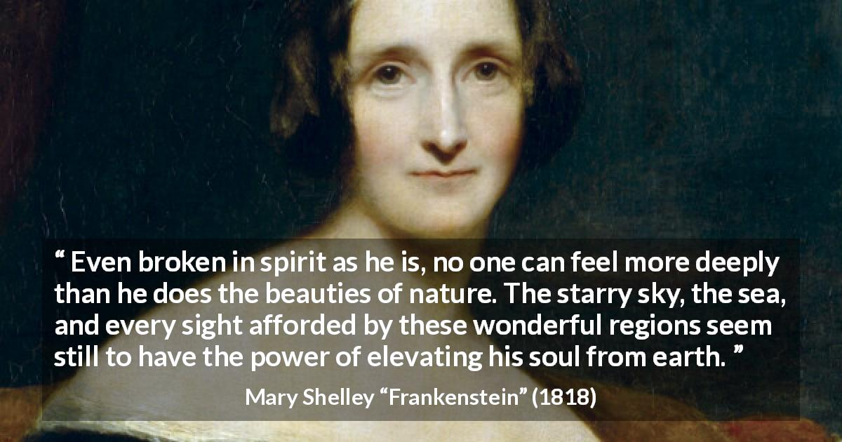 "Mary Shelley about beauty (""Frankenstein"", 1818) - Even broken in spirit as he is, no one can feel more deeply than he does the beauties of nature. The starry sky, the sea, and every sight afforded by these wonderful regions seem still to have the power of elevating his soul from earth."