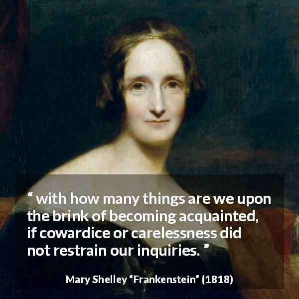 "Mary Shelley about cowardice (""Frankenstein"", 1818) - with how many things are we upon the brink of becoming acquainted, if cowardice or carelessness did not restrain our inquiries."