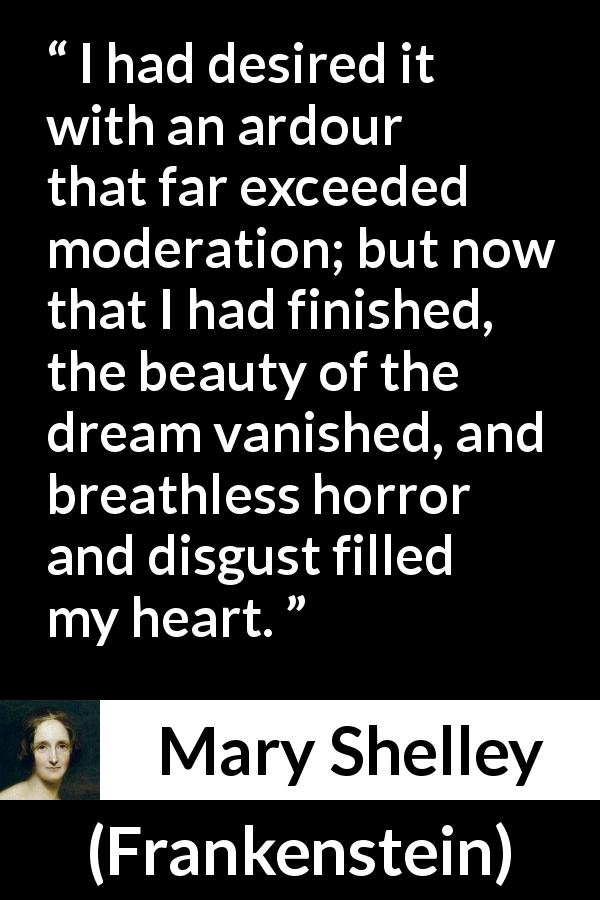 Mary Shelley - Frankenstein - I had desired it with an ardour that far exceeded moderation; but now that I had finished, the beauty of the dream vanished, and breathless horror and disgust filled my heart.