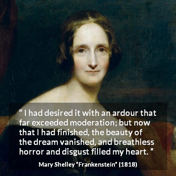 "Mary Shelley about dream (""Frankenstein"", 1818) - I had desired it with an ardour that far exceeded moderation; but now that I had finished, the beauty of the dream vanished, and breathless horror and disgust filled my heart."