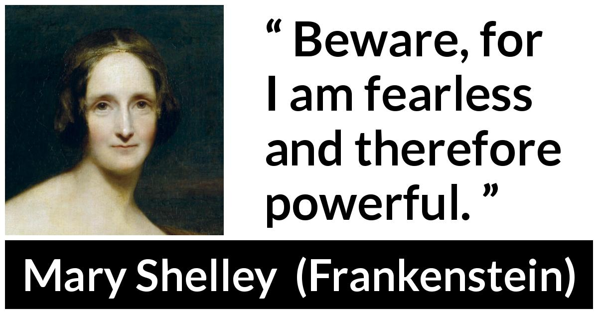 Mary Shelley - Frankenstein - Beware, for I am fearless and therefore powerful.