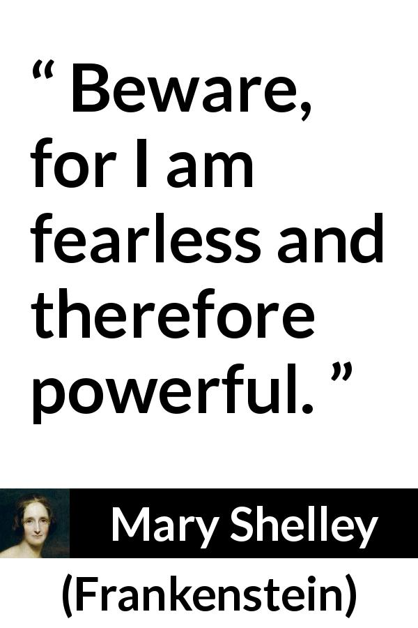 "Mary Shelley about fear (""Frankenstein"", 1818) - Beware, for I am fearless and therefore powerful."
