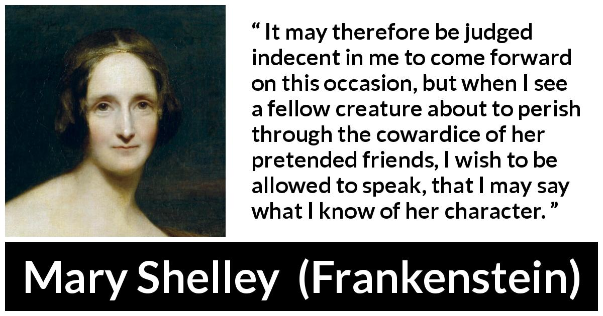 "Mary Shelley about friendship (""Frankenstein"", 1818) - It may therefore be judged indecent in me to come forward on this occasion, but when I see a fellow creature about to perish through the cowardice of her pretended friends, I wish to be allowed to speak, that I may say what I know of her character."
