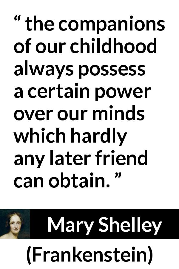 "Mary Shelley about friendship (""Frankenstein"", 1818) - the companions of our childhood always possess a certain power over our minds which hardly any later friend can obtain."