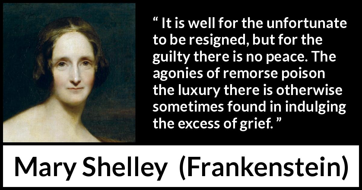"Mary Shelley about grief (""Frankenstein"", 1818) - It is well for the unfortunate to be resigned, but for the guilty there is no peace. The agonies of remorse poison the luxury there is otherwise sometimes found in indulging the excess of grief."