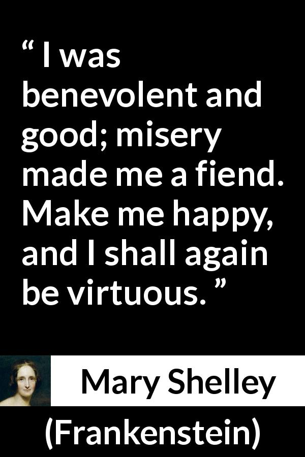 Mary Shelley - Frankenstein - I was benevolent and good; misery made me a fiend. Make me happy, and I shall again be virtuous.