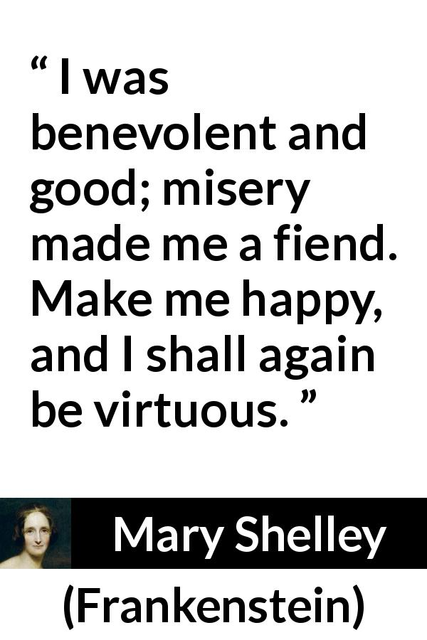 Mary Shelley quote about happiness from Frankenstein (1818) - I was benevolent and good; misery made me a fiend. Make me happy, and I shall again be virtuous.