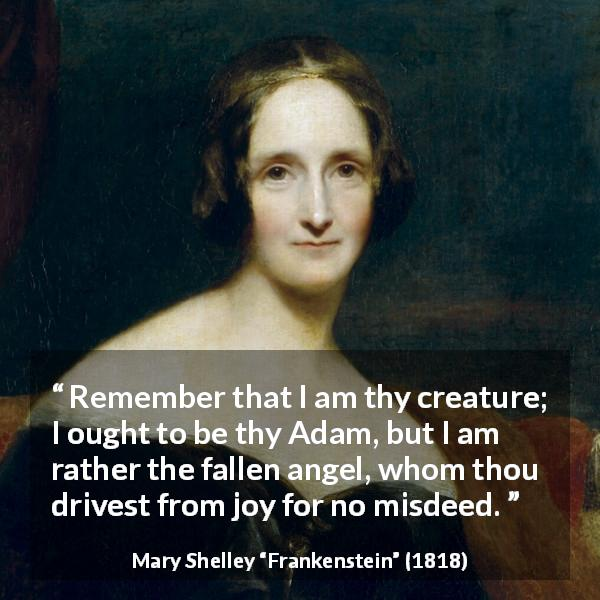 "Mary Shelley about joy (""Frankenstein"", 1818) - Remember that I am thy creature; I ought to be thy Adam, but I am rather the fallen angel, whom thou drivest from joy for no misdeed."