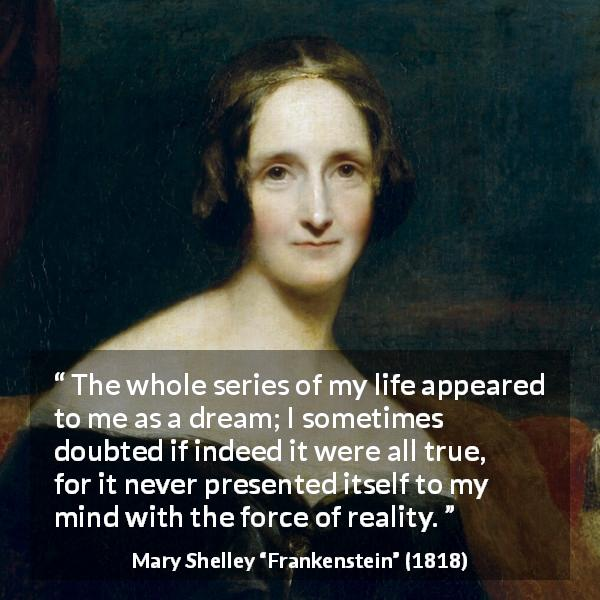 "Mary Shelley about life (""Frankenstein"", 1818) - The whole series of my life appeared to me as a dream; I sometimes doubted if indeed it were all true, for it never presented itself to my mind with the force of reality."