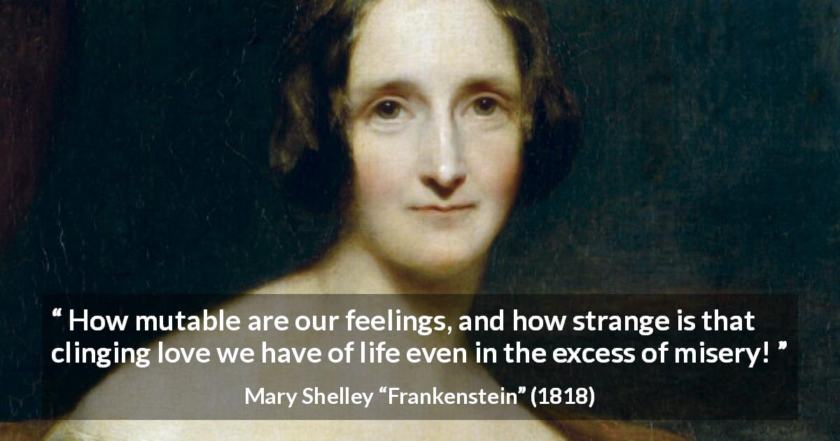 "Mary Shelley about love (""Frankenstein"", 1818) - How mutable are our feelings, and how strange is that clinging love we have of life even in the excess of misery!"
