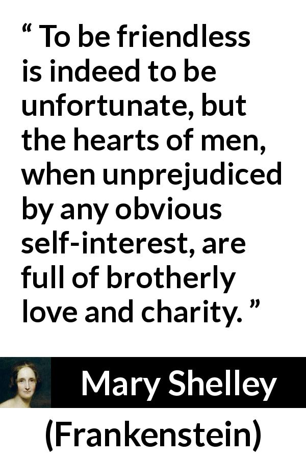 "Mary Shelley about love (""Frankenstein"", 1818) - To be friendless is indeed to be unfortunate, but the hearts of men, when unprejudiced by any obvious self-interest, are full of brotherly love and charity."