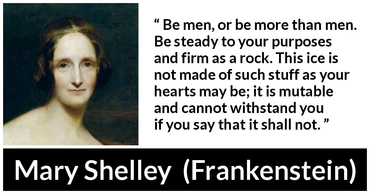 "Mary Shelley about men (""Frankenstein"", 1818) - Be men, or be more than men. Be steady to your purposes and firm as a rock. This ice is not made of such stuff as your hearts may be; it is mutable and cannot withstand you if you say that it shall not."