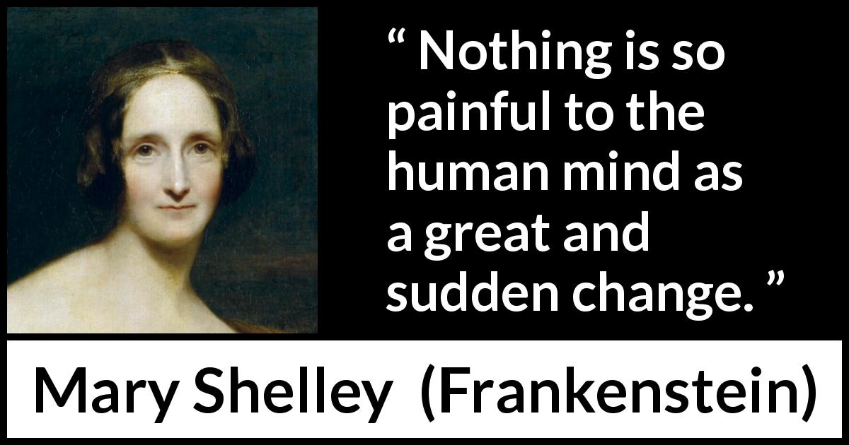 Mary Shelley - Frankenstein - Nothing is so painful to the human mind as a great and sudden change.