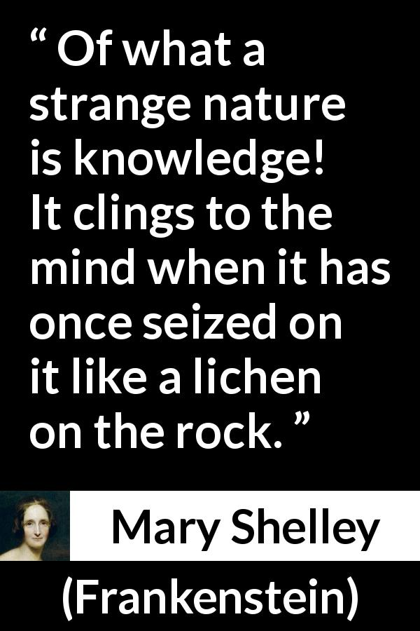 "Mary Shelley about mind (""Frankenstein"", 1818) - Of what a strange nature is knowledge! It clings to the mind when it has once seized on it like a lichen on the rock."