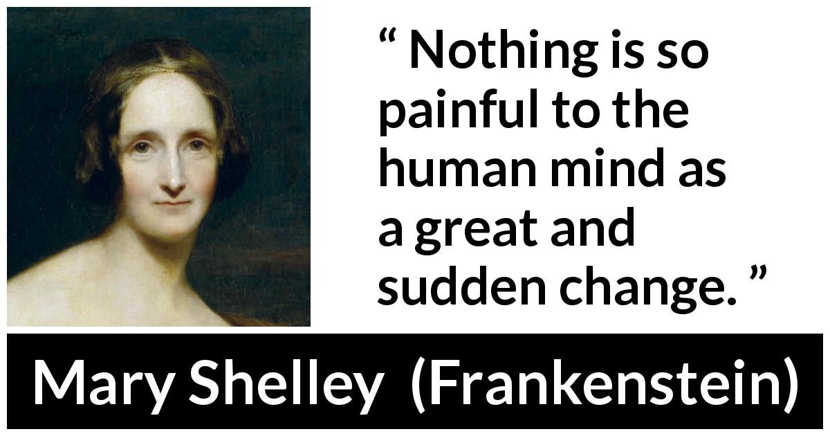 Mary Shelley quote about mind from Frankenstein (1818) - Nothing is so painful to the human mind as a great and sudden change.