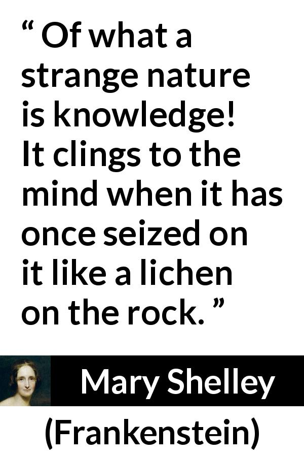 Mary Shelley quote about mind from Frankenstein (1818) - Of what a strange nature is knowledge! It clings to the mind when it has once seized on it like a lichen on the rock.