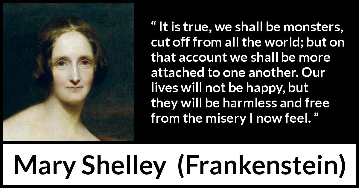 Mary Shelley - Frankenstein - It is true, we shall be monsters, cut off from all the world; but on that account we shall be more attached to one another. Our lives will not be happy, but they will be harmless and free from the misery I now feel.