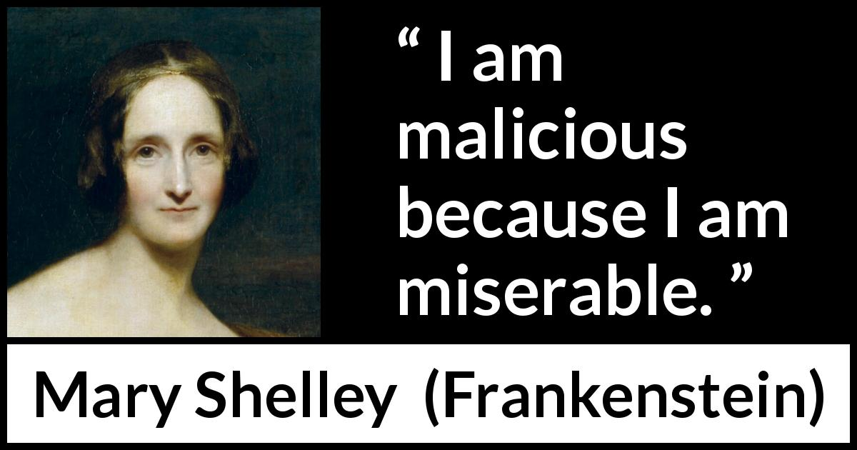 Mary Shelley quote about misery from Frankenstein (1818) - I am malicious because I am miserable.