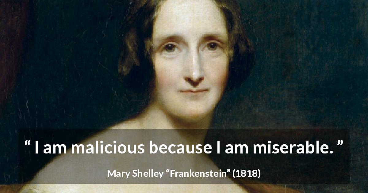 "Mary Shelley about misery (""Frankenstein"", 1818) - I am malicious because I am miserable."