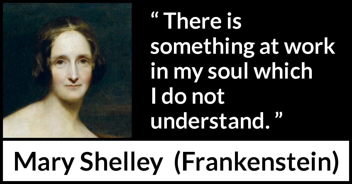 "Mary Shelley about misunderstanding (""Frankenstein"", 1818) - There is something at work in my soul which I do not understand."