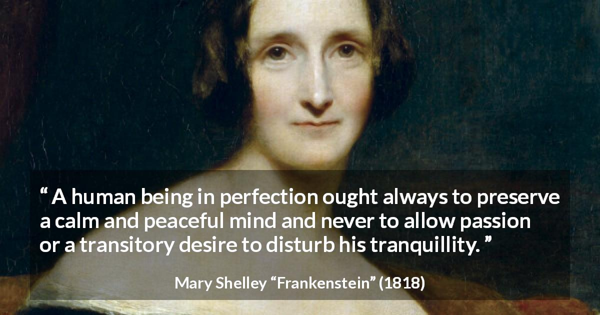 "Mary Shelley about passion (""Frankenstein"", 1818) - A human being in perfection ought always to preserve a calm and peaceful mind and never to allow passion or a transitory desire to disturb his tranquillity."