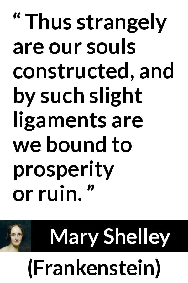 "Mary Shelley about prosperity (""Frankenstein"", 1818) - Thus strangely are our souls constructed, and by such slight ligaments are we bound to prosperity or ruin."