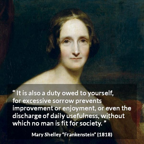 "Mary Shelley about sorrow (""Frankenstein"", 1818) - It is also a duty owed to yourself, for excessive sorrow prevents improvement or enjoyment, or even the discharge of daily usefulness, without which no man is fit for society."