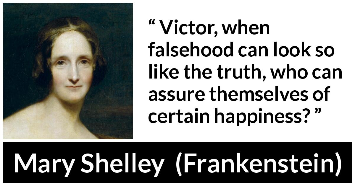 Mary Shelley - Frankenstein - Victor, when falsehood can look so like the truth, who can assure themselves of certain happiness?