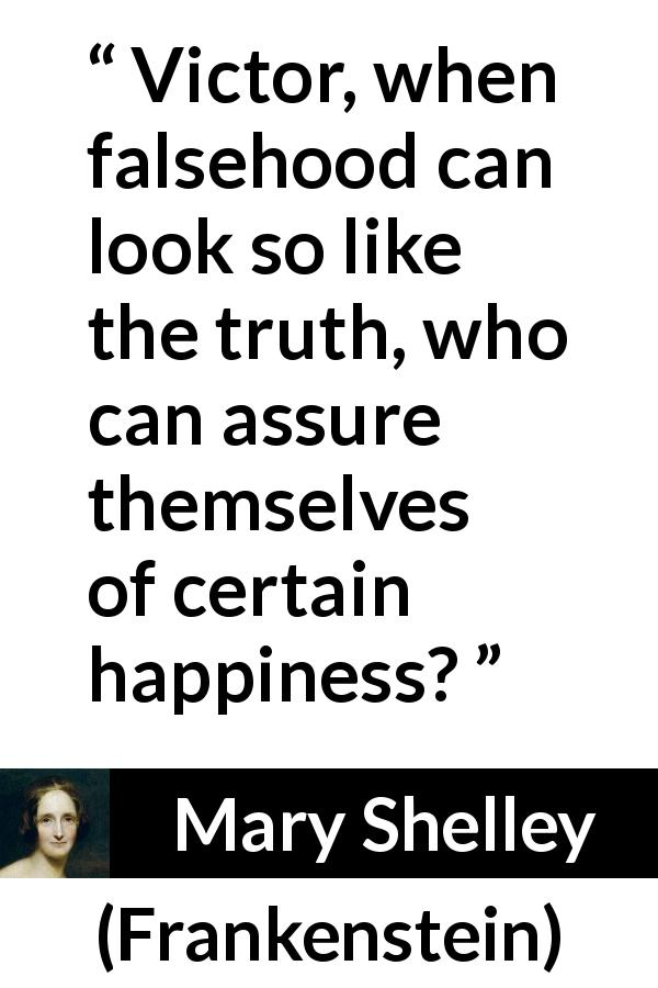 "Mary Shelley about truth (""Frankenstein"", 1818) - Victor, when falsehood can look so like the truth, who can assure themselves of certain happiness?"