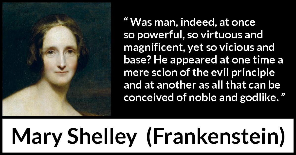 "Mary Shelley about virtue (""Frankenstein"", 1818) - Was man, indeed, at once so powerful, so virtuous and magnificent, yet so vicious and base? He appeared at one time a mere scion of the evil principle and at another as all that can be conceived of noble and godlike."
