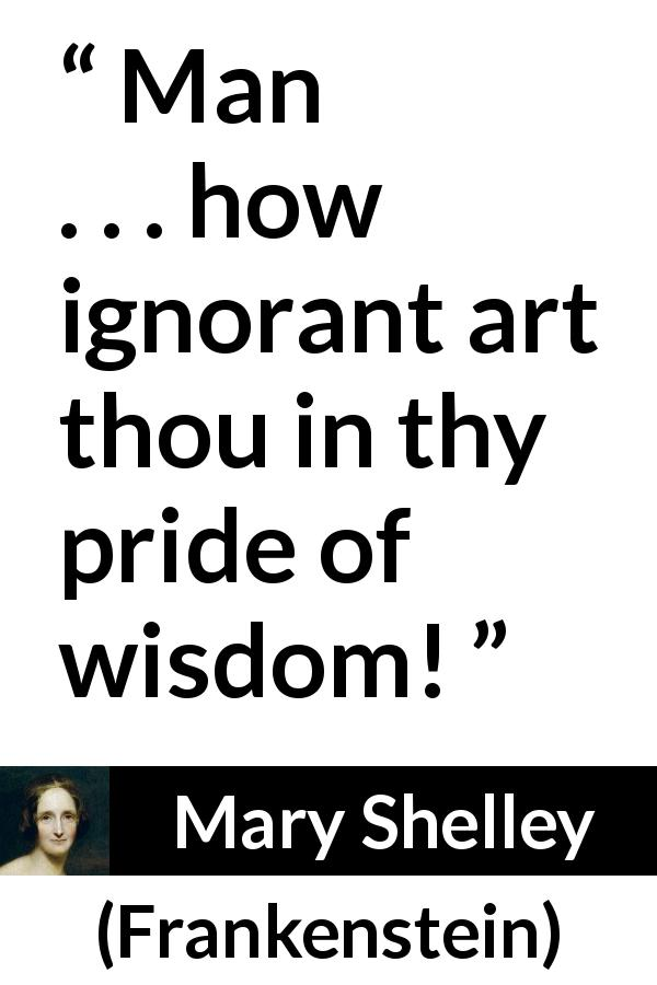 "Mary Shelley about wisdom (""Frankenstein"", 1818) - Man . . . how ignorant art thou in thy pride of wisdom!"