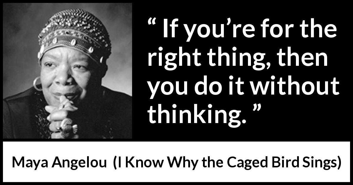 Maya Angelou - I Know Why the Caged Bird Sings - If you're for the right thing, then you do it without thinking.