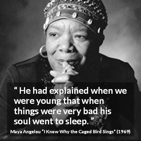 Maya Angelou quote about bad from I Know Why the Caged Bird Sings (1969) - He had explained when we were young that when things were very bad his soul went to sleep.