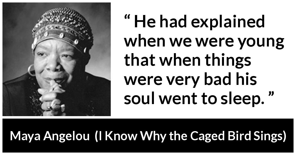 Maya Angelou - I Know Why the Caged Bird Sings - He had explained when we were young that when things were very bad his soul went to sleep.