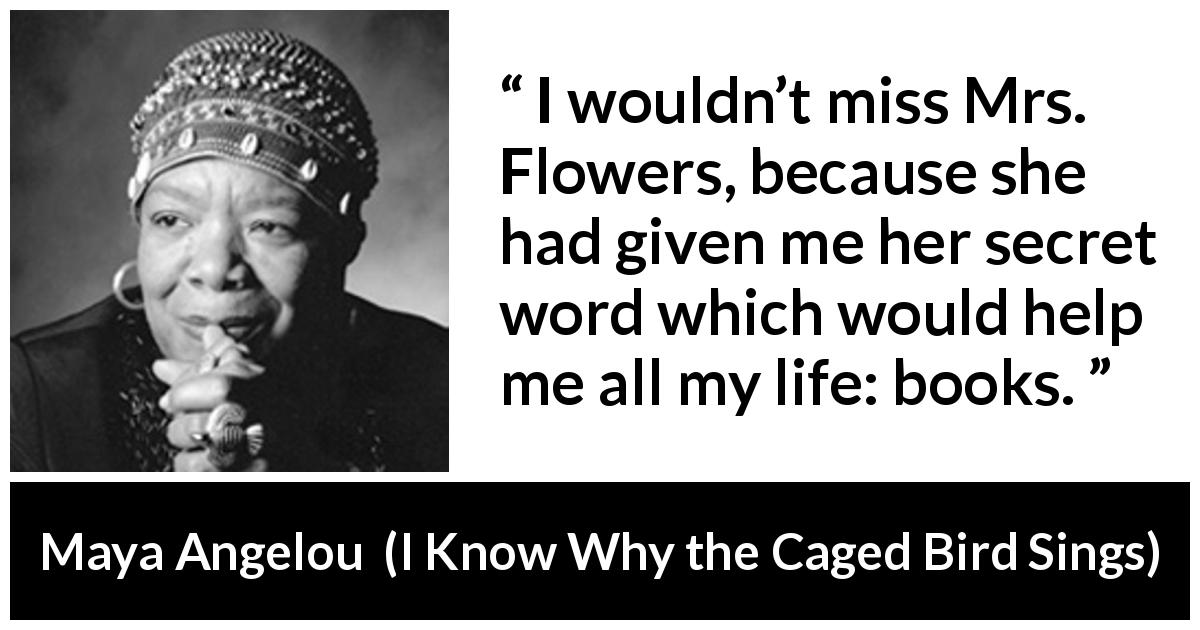 "Maya Angelou about books (""I Know Why the Caged Bird Sings"", 1969) - I wouldn't miss Mrs. Flowers, because she had given me her secret word which would help me all my life: books."