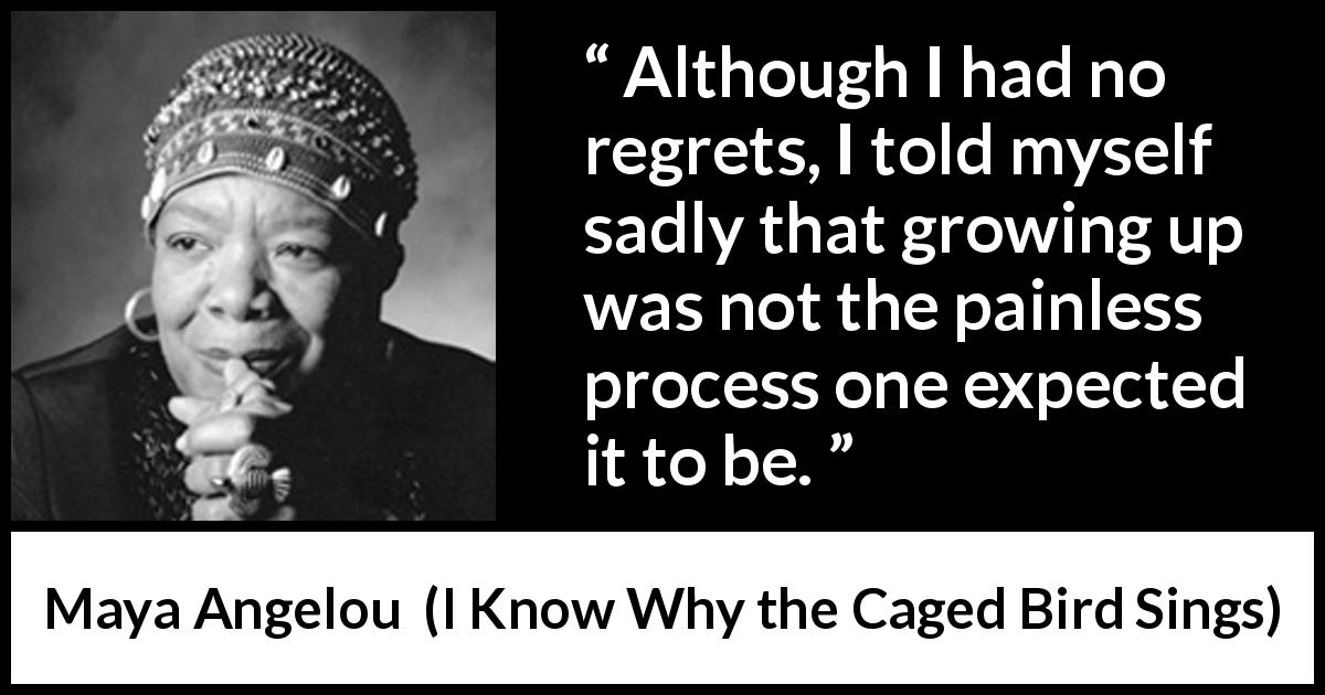 Maya Angelou quote about child from I Know Why the Caged Bird Sings (1969) - Although I had no regrets, I told myself sadly that growing up was not the painless process one expected it to be.