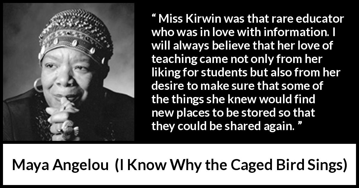 Maya Angelou - I Know Why the Caged Bird Sings - Miss Kirwin was that rare educator who was in love with information. I will always believe that her love of teaching came not only from her liking for students but also from her desire to make sure that some of the things she knew would find new places to be stored so that they could be shared again.
