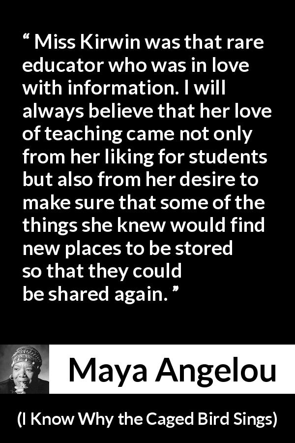 Maya Angelou quote about education from I Know Why the Caged Bird Sings (1969) - Miss Kirwin was that rare educator who was in love with information. I will always believe that her love of teaching came not only from her liking for students but also from her desire to make sure that some of the things she knew would find new places to be stored so that they could be shared again.
